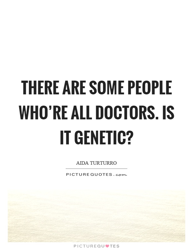 There are some people who're all doctors. Is it genetic? Picture Quote #1