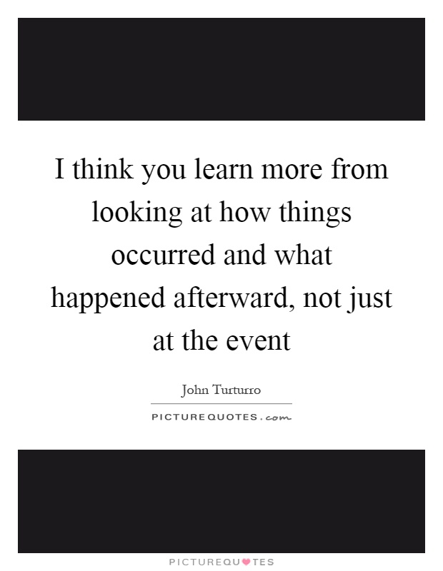 I think you learn more from looking at how things occurred and what happened afterward, not just at the event Picture Quote #1