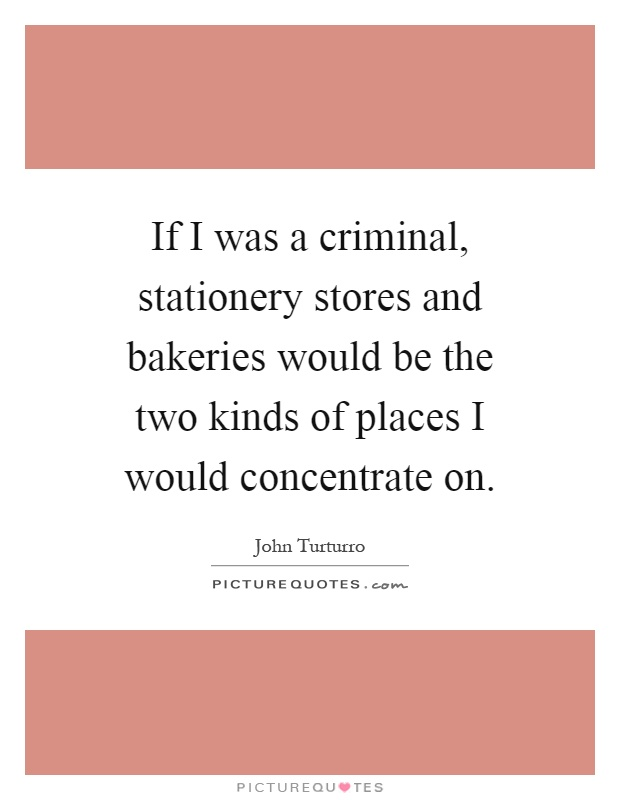 If I was a criminal, stationery stores and bakeries would be the two kinds of places I would concentrate on Picture Quote #1