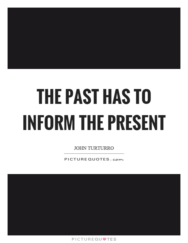 The past has to inform the present Picture Quote #1