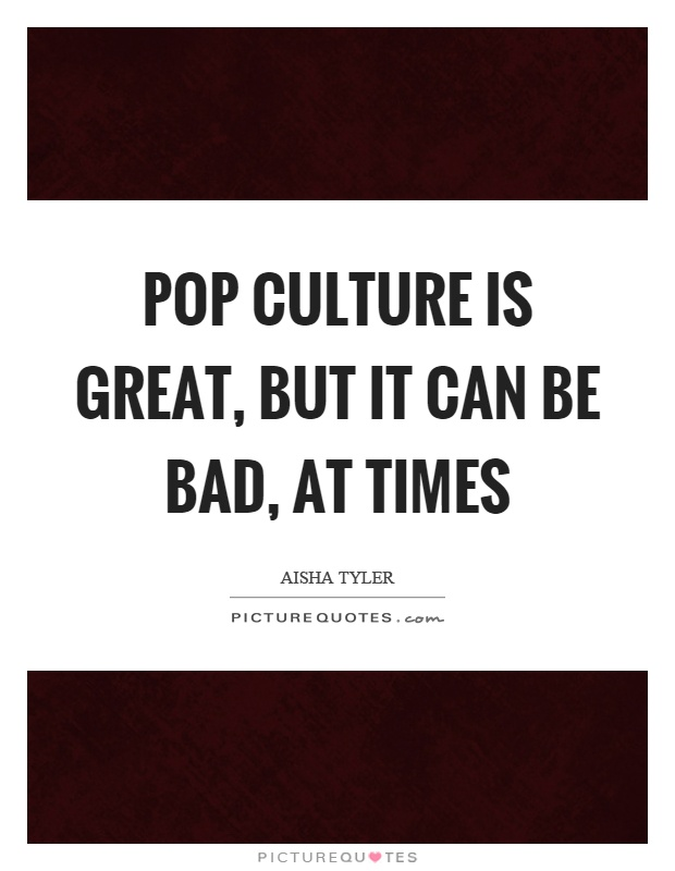 Pop culture is great, but it can be bad, at times Picture Quote #1