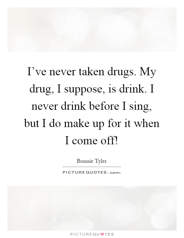 I've never taken drugs. My drug, I suppose, is drink. I never drink before I sing, but I do make up for it when I come off! Picture Quote #1