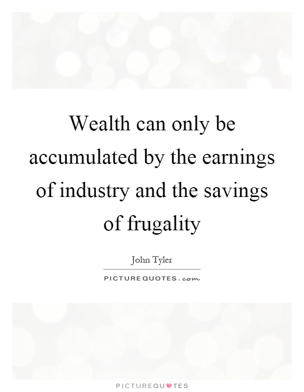 Wealth can only be accumulated by the earnings of industry and the savings of frugality Picture Quote #1