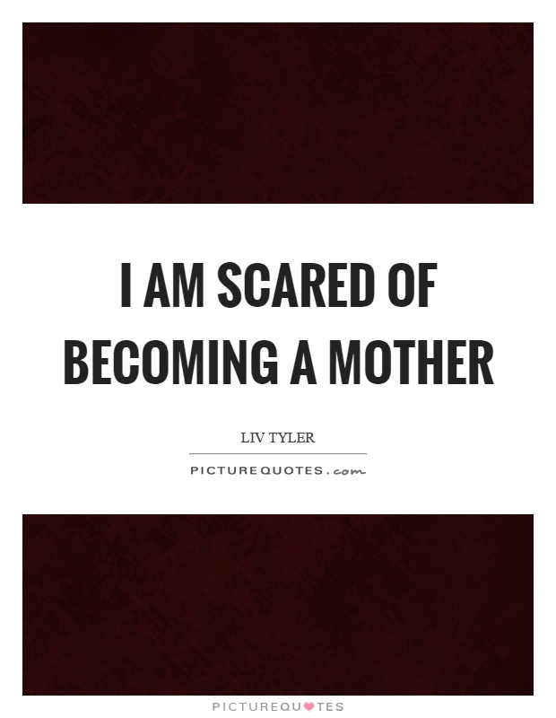 I am scared of becoming a mother Picture Quote #1