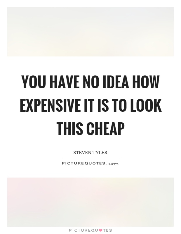 You have no idea how expensive it is to look this cheap Picture Quote #1