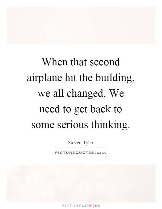 When that second airplane hit the building, we all changed. We need to get back to some serious thinking Picture Quote #1