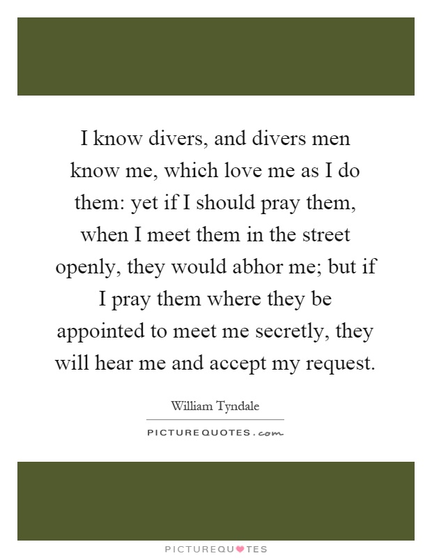 I know divers, and divers men know me, which love me as I do them: yet if I should pray them, when I meet them in the street openly, they would abhor me; but if I pray them where they be appointed to meet me secretly, they will hear me and accept my request Picture Quote #1