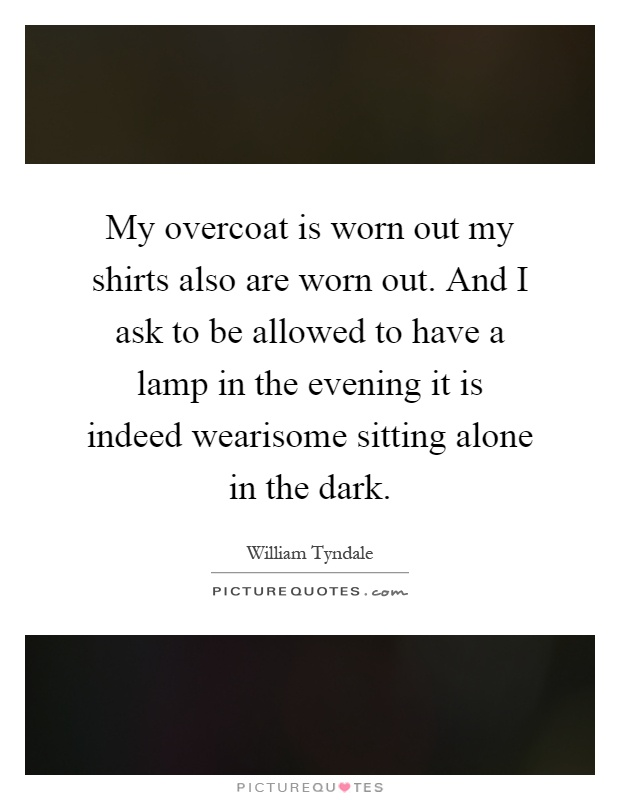 My overcoat is worn out my shirts also are worn out. And I ask to be allowed to have a lamp in the evening it is indeed wearisome sitting alone in the dark Picture Quote #1