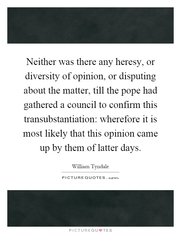 Neither was there any heresy, or diversity of opinion, or disputing about the matter, till the pope had gathered a council to confirm this transubstantiation: wherefore it is most likely that this opinion came up by them of latter days Picture Quote #1