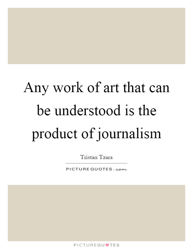 Any work of art that can be understood is the product of journalism Picture Quote #1