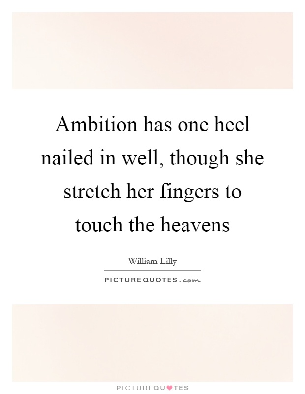 Ambition has one heel nailed in well, though she stretch her fingers to touch the heavens Picture Quote #1