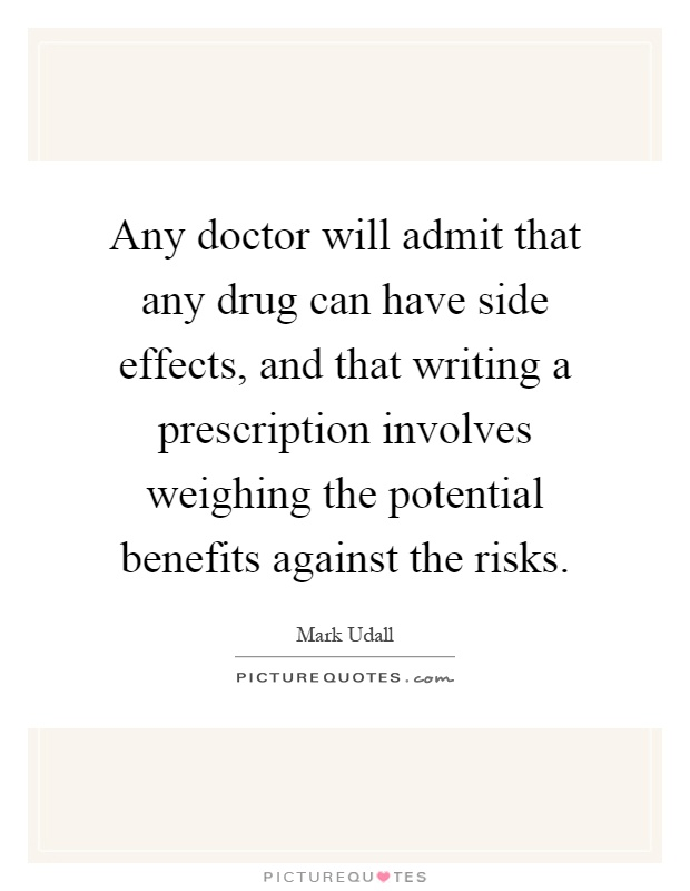 Any doctor will admit that any drug can have side effects, and that writing a prescription involves weighing the potential benefits against the risks Picture Quote #1