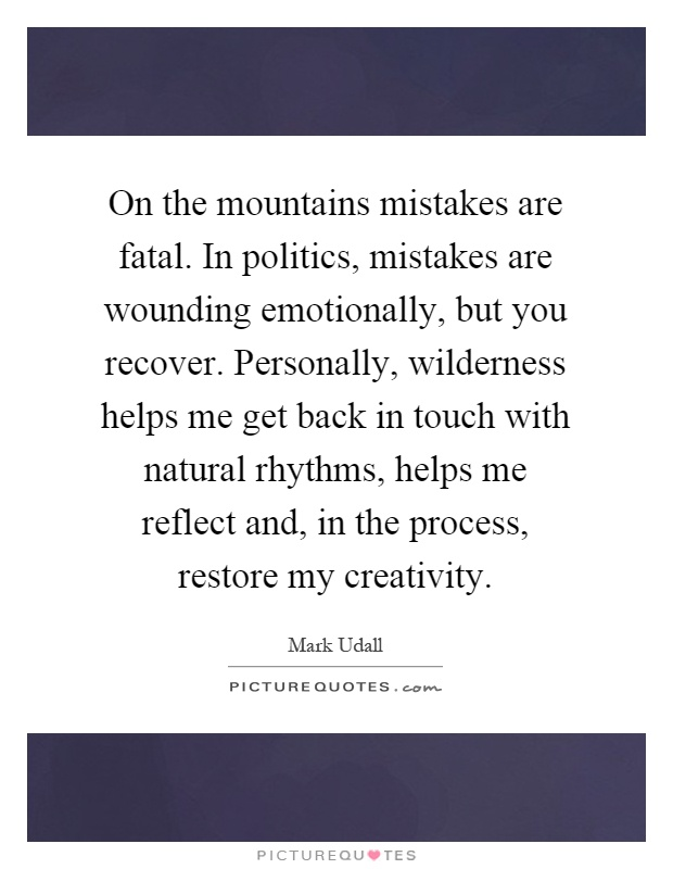 On the mountains mistakes are fatal. In politics, mistakes are wounding emotionally, but you recover. Personally, wilderness helps me get back in touch with natural rhythms, helps me reflect and, in the process, restore my creativity Picture Quote #1
