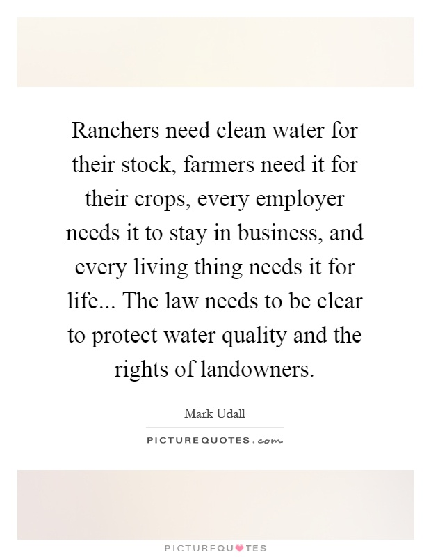 Ranchers need clean water for their stock, farmers need it for their crops, every employer needs it to stay in business, and every living thing needs it for life... The law needs to be clear to protect water quality and the rights of landowners Picture Quote #1