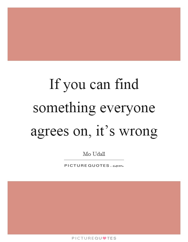 If you can find something everyone agrees on, it's wrong Picture Quote #1