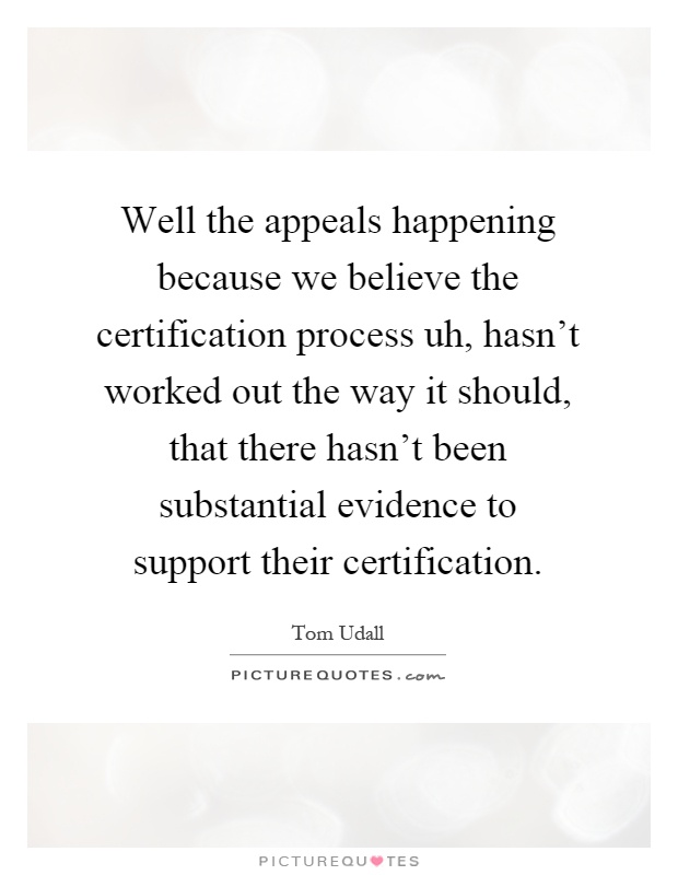 Well the appeals happening because we believe the certification process uh, hasn't worked out the way it should, that there hasn't been substantial evidence to support their certification Picture Quote #1