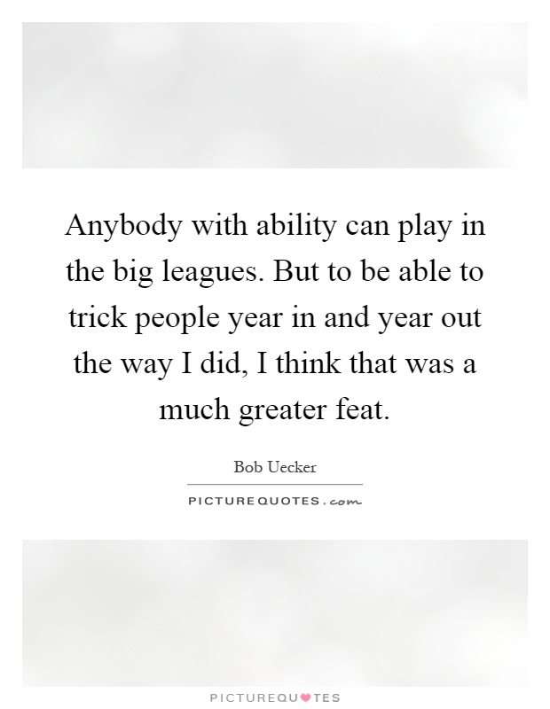 Anybody with ability can play in the big leagues. But to be able to trick people year in and year out the way I did, I think that was a much greater feat Picture Quote #1