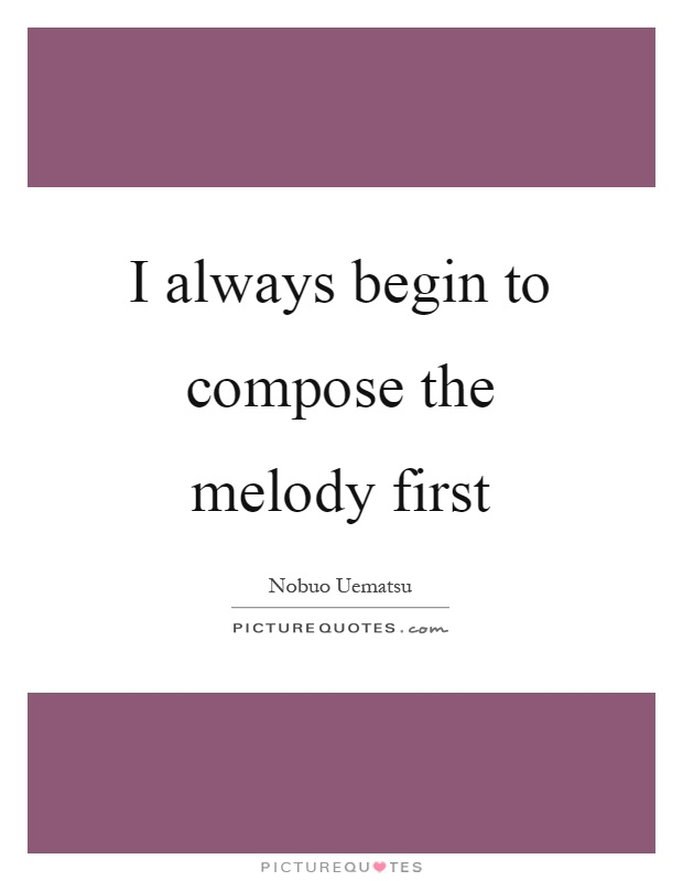 I always begin to compose the melody first Picture Quote #1