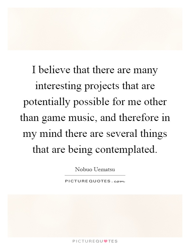 I believe that there are many interesting projects that are potentially possible for me other than game music, and therefore in my mind there are several things that are being contemplated Picture Quote #1