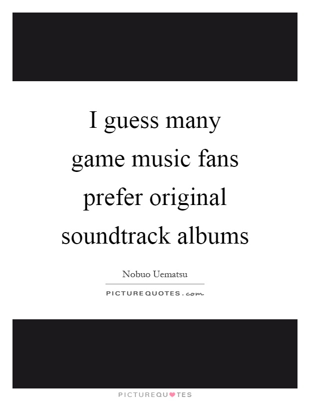 I guess many game music fans prefer original soundtrack albums Picture Quote #1
