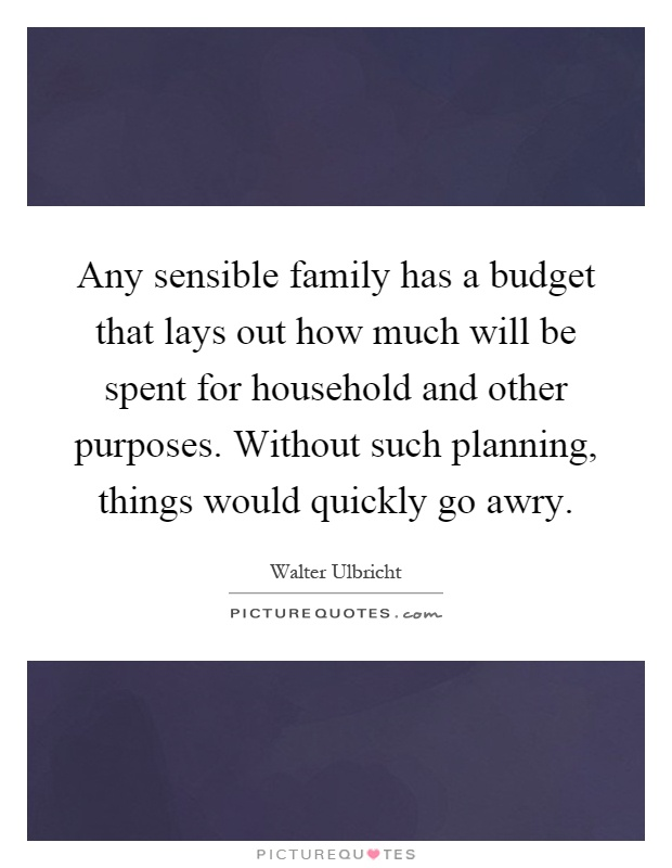 Any sensible family has a budget that lays out how much will be spent for household and other purposes. Without such planning, things would quickly go awry Picture Quote #1