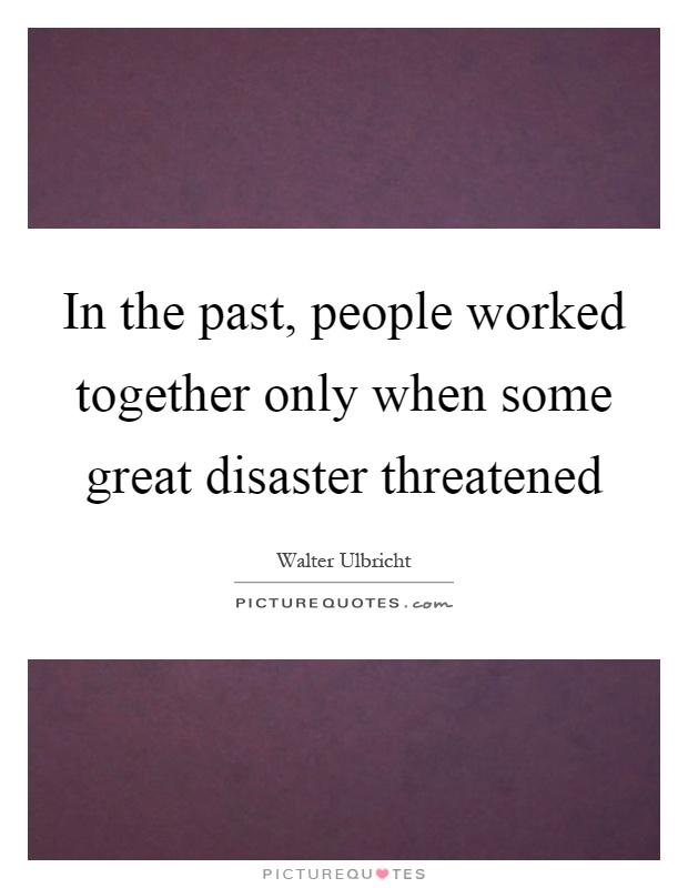 In the past, people worked together only when some great disaster threatened Picture Quote #1