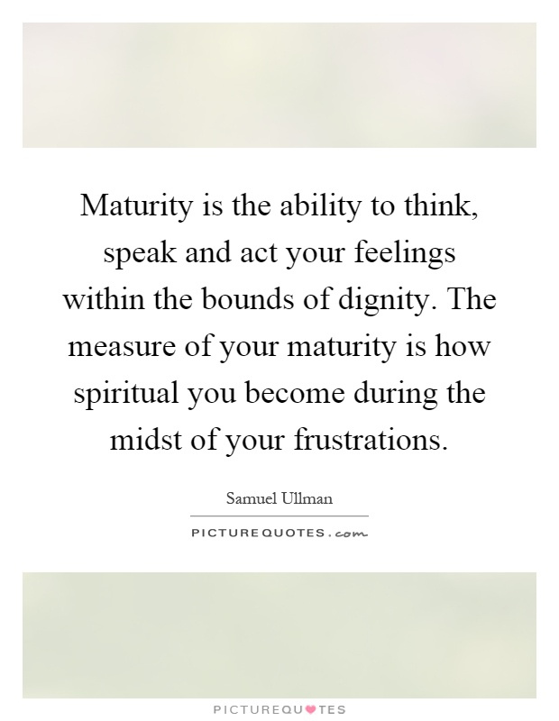 Maturity is the ability to think, speak and act your feelings within the bounds of dignity. The measure of your maturity is how spiritual you become during the midst of your frustrations Picture Quote #1
