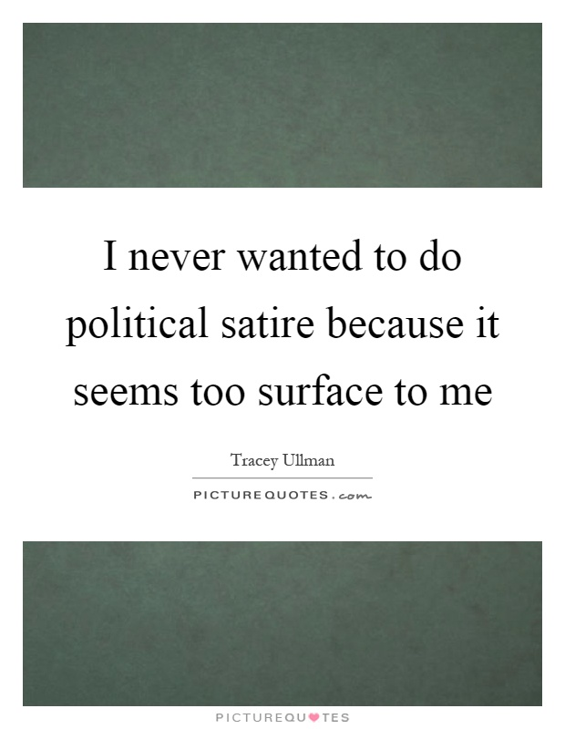 I never wanted to do political satire because it seems too surface to me Picture Quote #1
