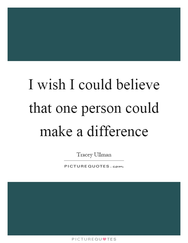 I wish I could believe that one person could make a difference Picture Quote #1