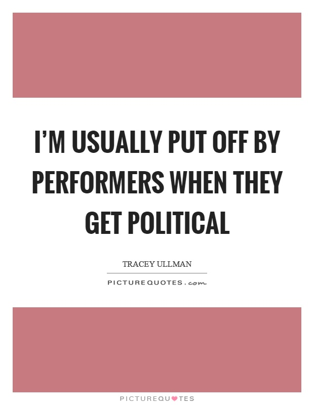 I'm usually put off by performers when they get political Picture Quote #1