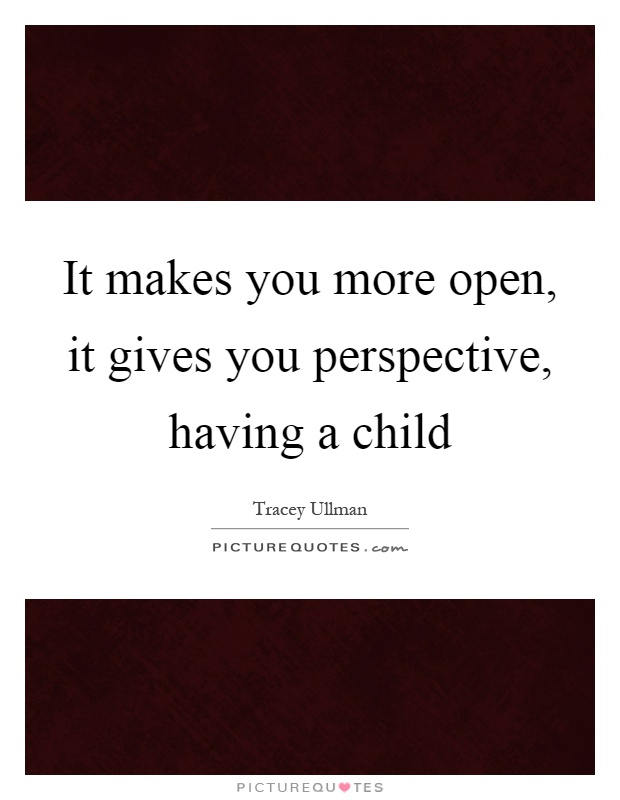 It makes you more open, it gives you perspective, having a child Picture Quote #1
