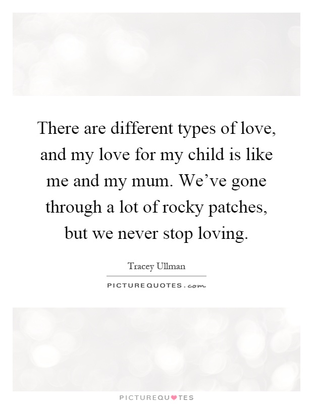 There are different types of love, and my love for my child is like me and my mum. We've gone through a lot of rocky patches, but we never stop loving Picture Quote #1
