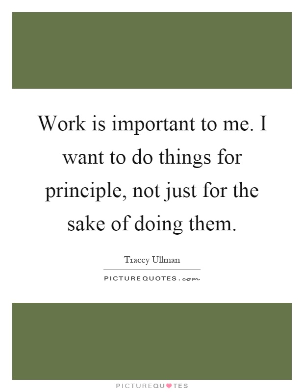 Work is important to me. I want to do things for principle, not just for the sake of doing them Picture Quote #1