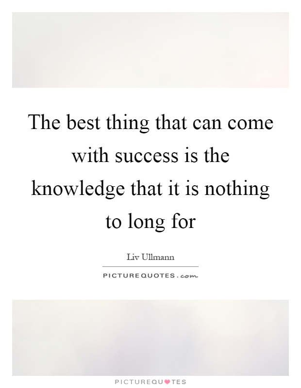 The best thing that can come with success is the knowledge that it is nothing to long for Picture Quote #1
