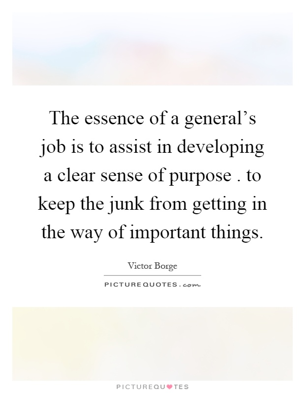 The essence of a general's job is to assist in developing a clear sense of purpose. to keep the junk from getting in the way of important things Picture Quote #1