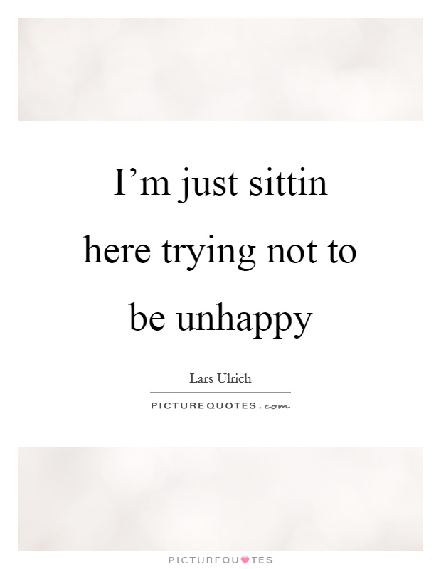 I'm just sittin here trying not to be unhappy Picture Quote #1