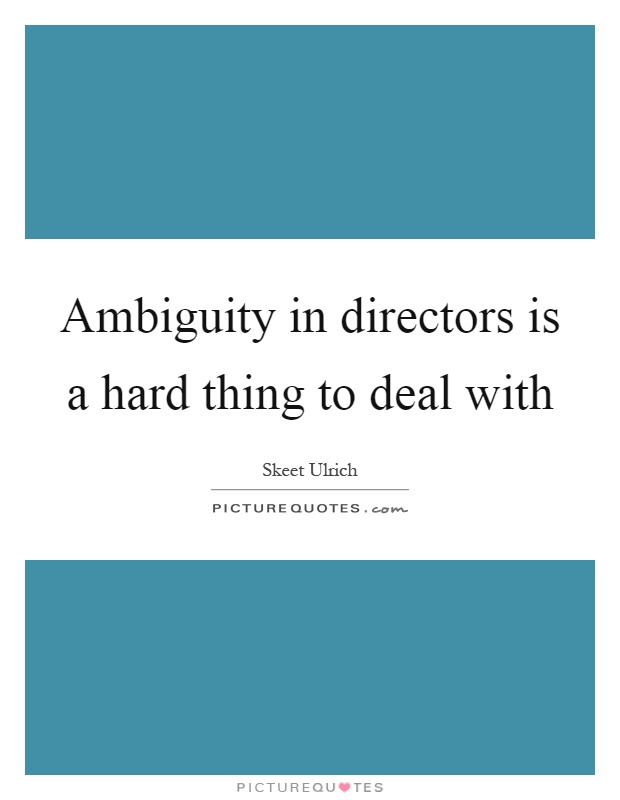 Ambiguity in directors is a hard thing to deal with Picture Quote #1