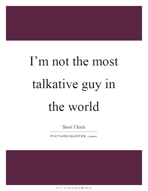 I'm not the most talkative guy in the world Picture Quote #1