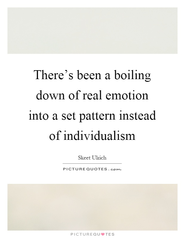 There's been a boiling down of real emotion into a set pattern instead of individualism Picture Quote #1