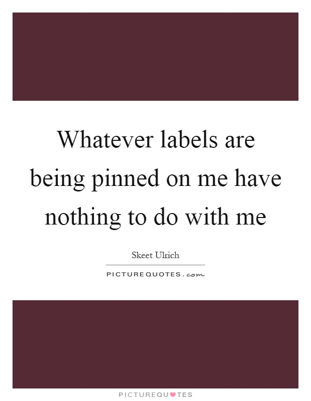 Whatever labels are being pinned on me have nothing to do with me Picture Quote #1