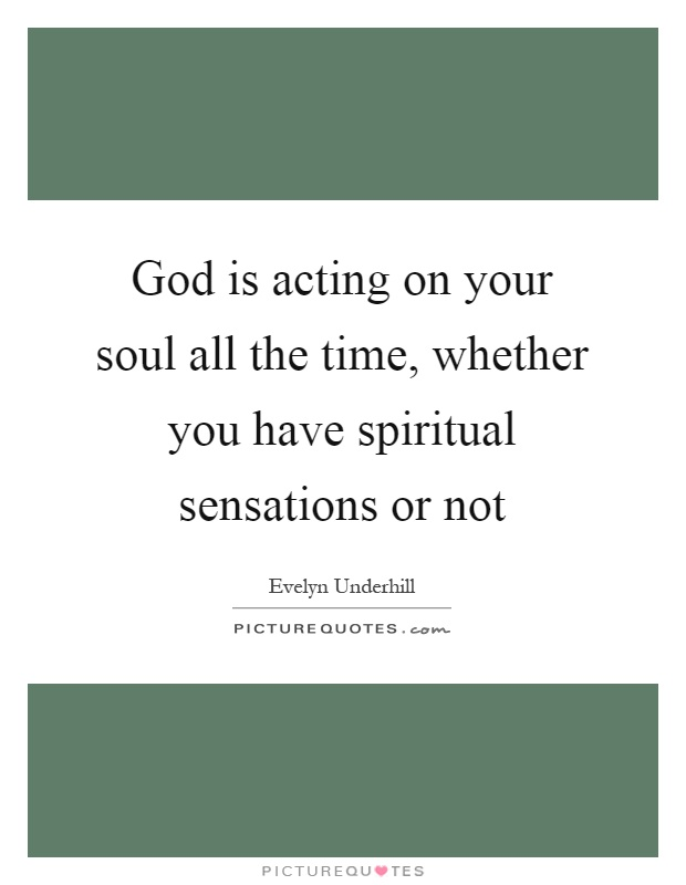 God is acting on your soul all the time, whether you have spiritual sensations or not Picture Quote #1