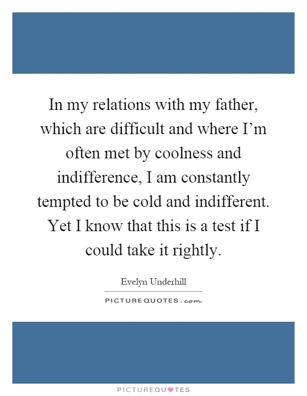In my relations with my father, which are difficult and where I'm often met by coolness and indifference, I am constantly tempted to be cold and indifferent. Yet I know that this is a test if I could take it rightly Picture Quote #1