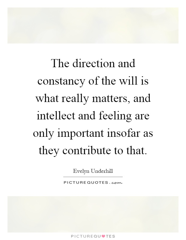 The direction and constancy of the will is what really matters, and intellect and feeling are only important insofar as they contribute to that Picture Quote #1