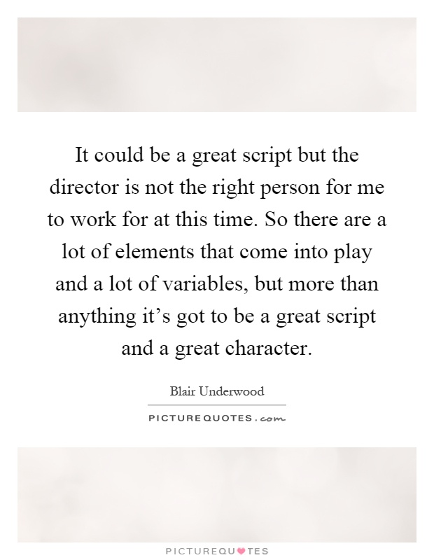 It could be a great script but the director is not the right person for me to work for at this time. So there are a lot of elements that come into play and a lot of variables, but more than anything it's got to be a great script and a great character Picture Quote #1