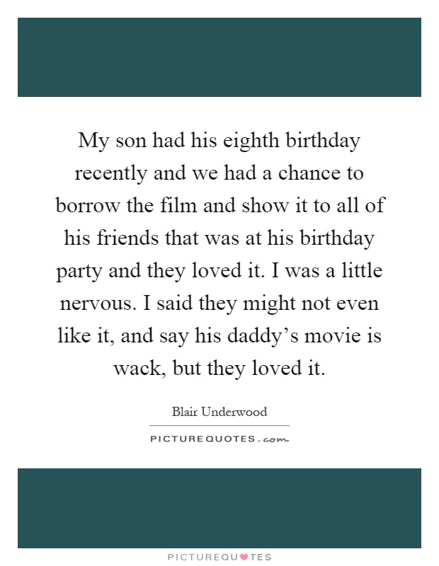My son had his eighth birthday recently and we had a chance to borrow the film and show it to all of his friends that was at his birthday party and they loved it. I was a little nervous. I said they might not even like it, and say his daddy's movie is wack, but they loved it Picture Quote #1