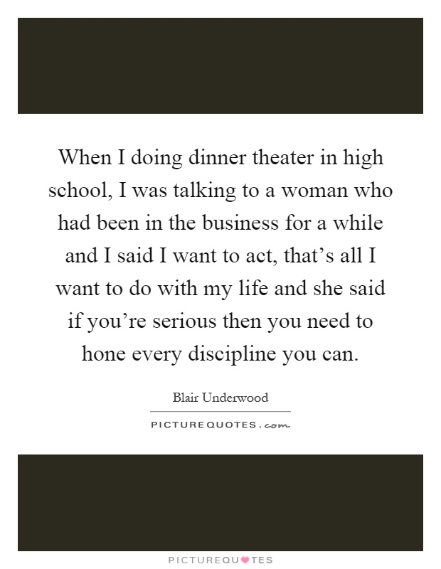 When I doing dinner theater in high school, I was talking to a woman who had been in the business for a while and I said I want to act, that's all I want to do with my life and she said if you're serious then you need to hone every discipline you can Picture Quote #1