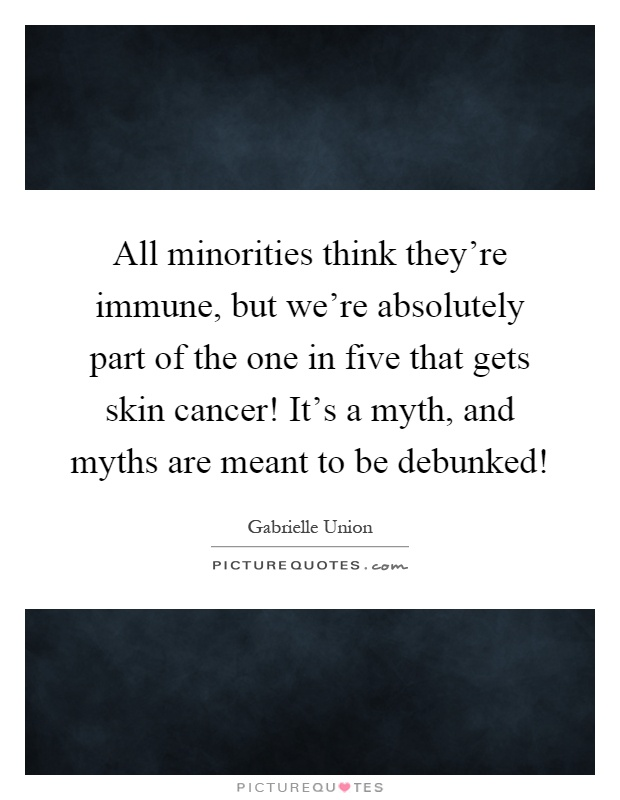 All minorities think they're immune, but we're absolutely part of the one in five that gets skin cancer! It's a myth, and myths are meant to be debunked! Picture Quote #1