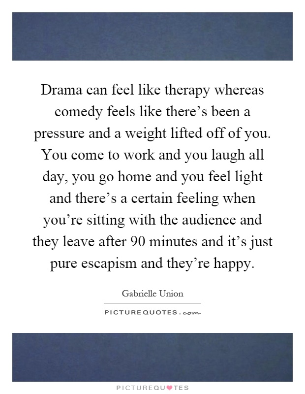 Drama can feel like therapy whereas comedy feels like there's been a pressure and a weight lifted off of you. You come to work and you laugh all day, you go home and you feel light and there's a certain feeling when you're sitting with the audience and they leave after 90 minutes and it's just pure escapism and they're happy Picture Quote #1