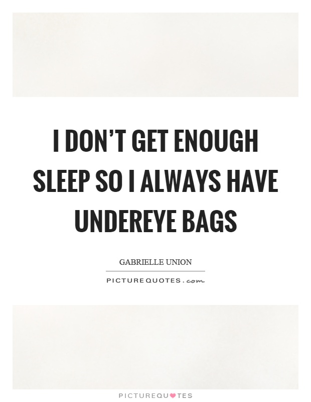 I don't get enough sleep so I always have undereye bags Picture Quote #1