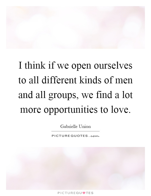 I think if we open ourselves to all different kinds of men and all groups, we find a lot more opportunities to love Picture Quote #1